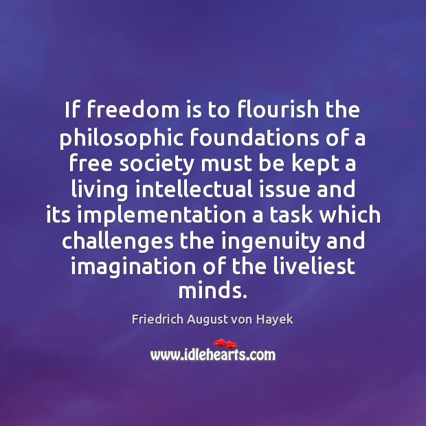 If freedom is to flourish the philosophic foundations of a free society Friedrich August von Hayek Picture Quote