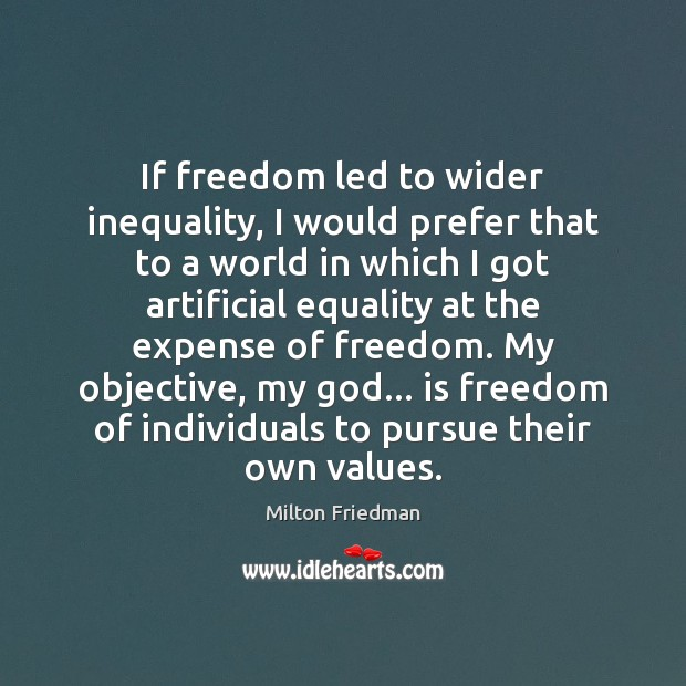 If freedom led to wider inequality, I would prefer that to a Milton Friedman Picture Quote