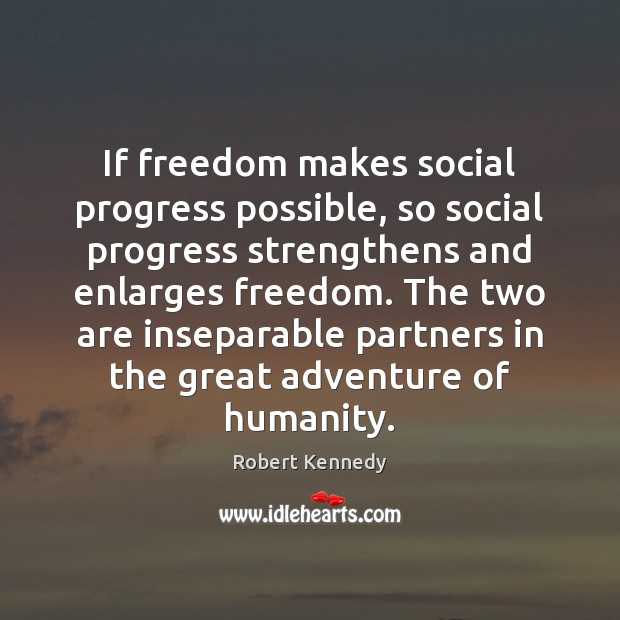 If freedom makes social progress possible, so social progress strengthens and enlarges Image