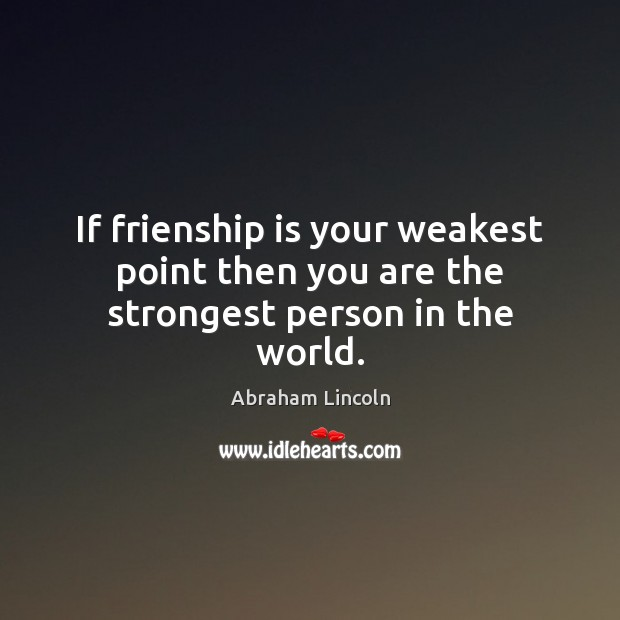 Image, If frienship is your weakest point then you are the strongest person in the world.
