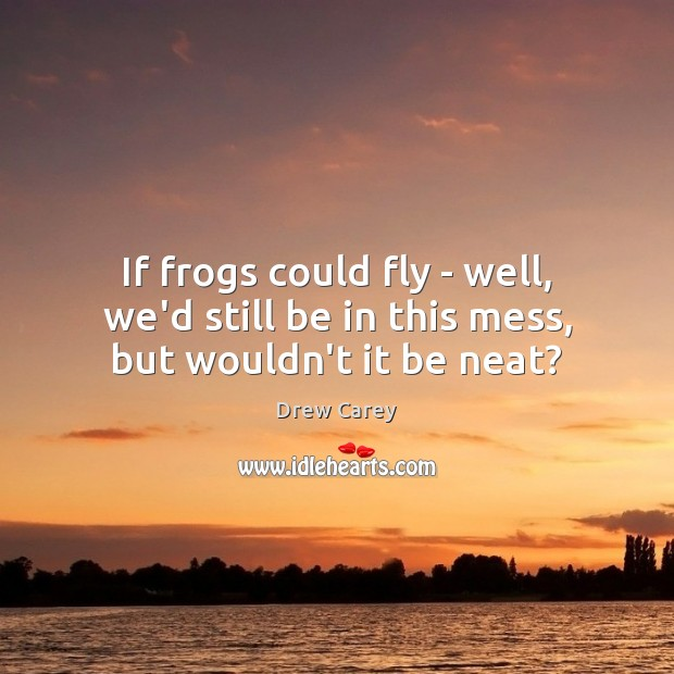 If frogs could fly – well, we'd still be in this mess, but wouldn't it be neat? Drew Carey Picture Quote