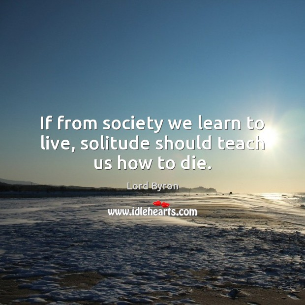 Image, If from society we learn to live, solitude should teach us how to die.