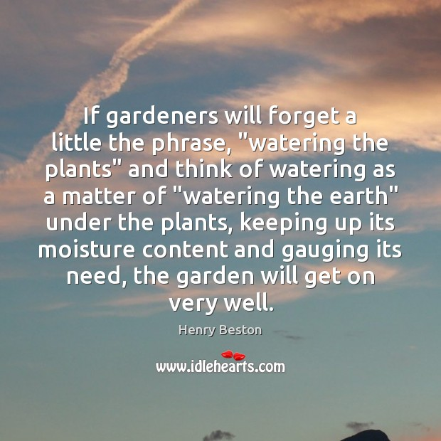 """If gardeners will forget a little the phrase, """"watering the plants"""" and Henry Beston Picture Quote"""