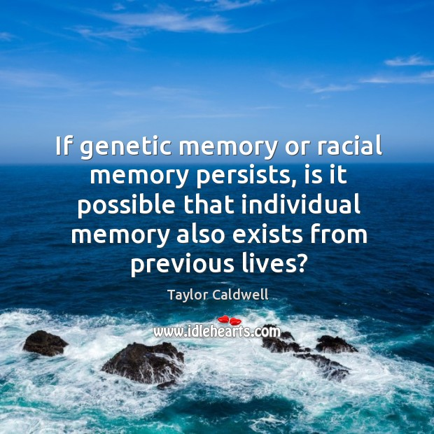 If genetic memory or racial memory persists, is it possible that individual memory also Taylor Caldwell Picture Quote