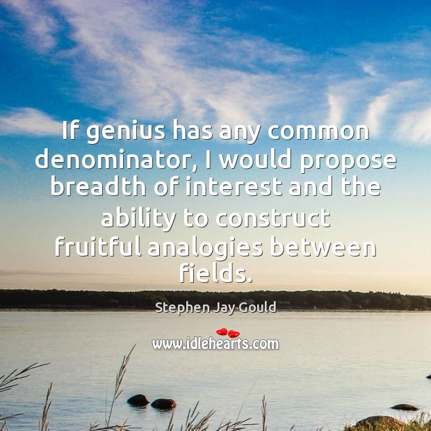 If genius has any common denominator, I would propose breadth of interest Stephen Jay Gould Picture Quote