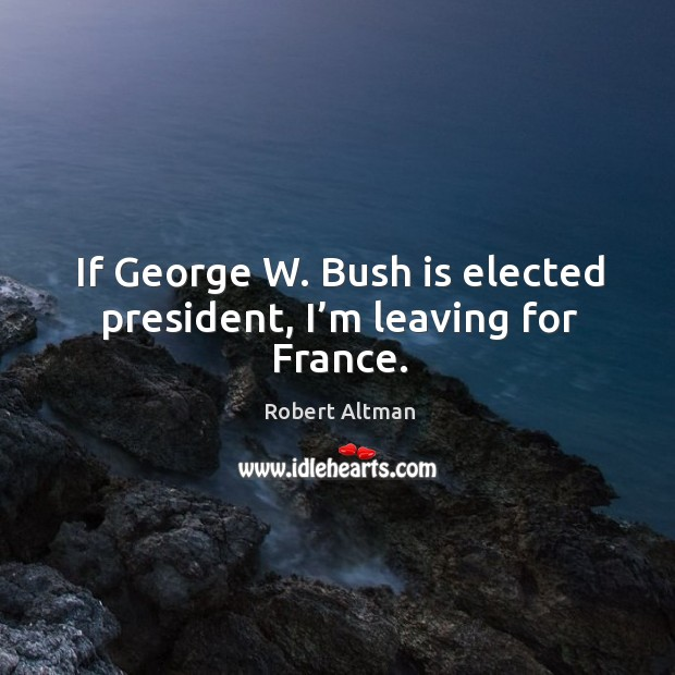 If george w. Bush is elected president, I'm leaving for france. Robert Altman Picture Quote