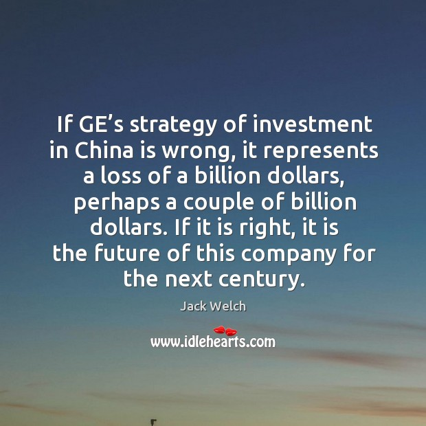 If ge's strategy of investment in china is wrong, it represents a loss of a billion dollars Image