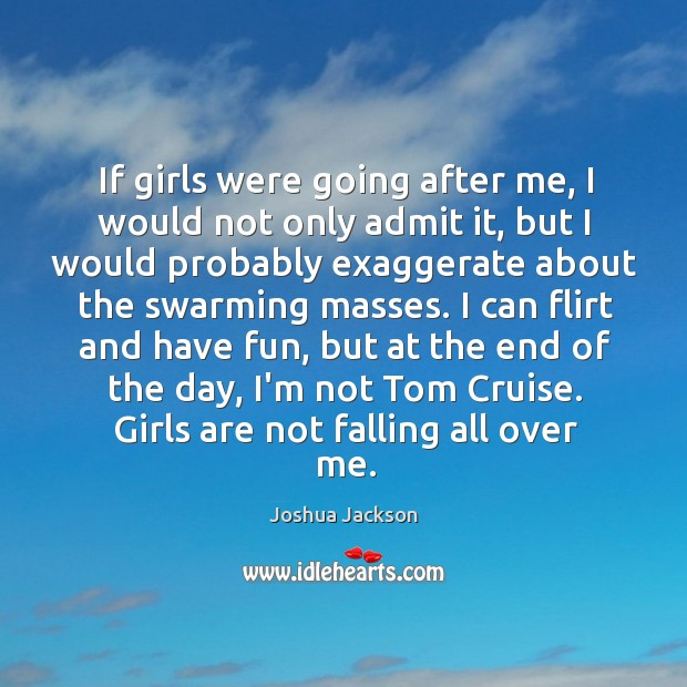 If girls were going after me, I would not only admit it, Joshua Jackson Picture Quote