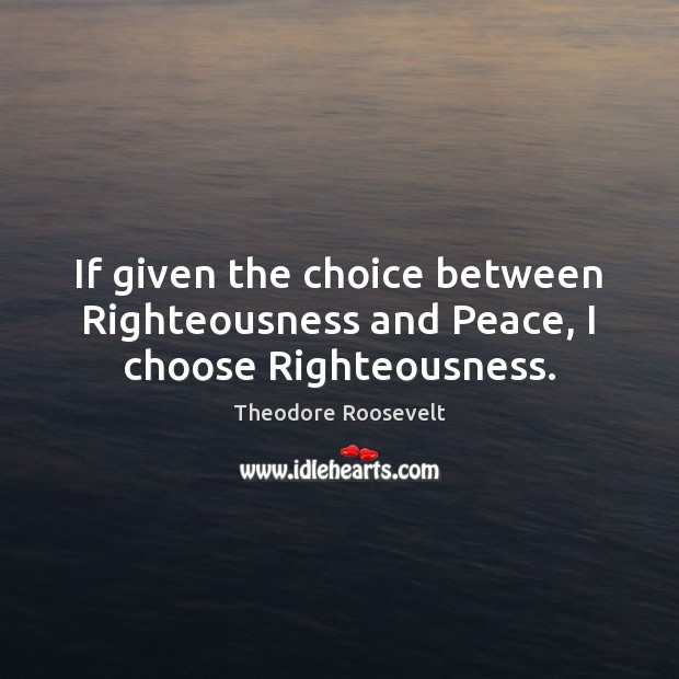 Image, If given the choice between Righteousness and Peace, I choose Righteousness.
