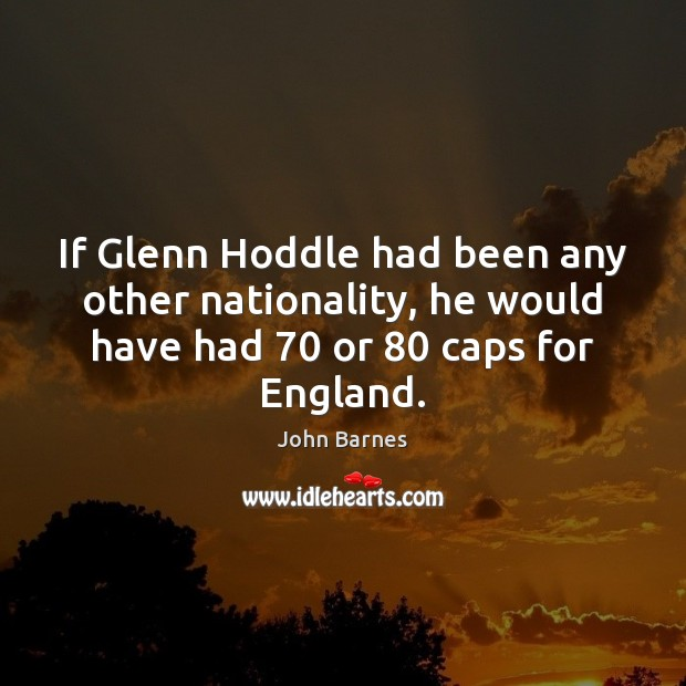 If Glenn Hoddle had been any other nationality, he would have had 70 John Barnes Picture Quote