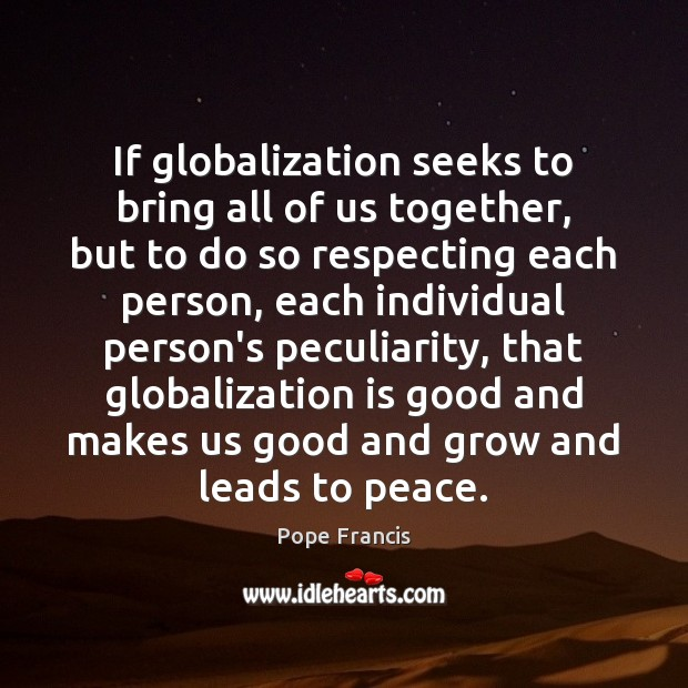 If globalization seeks to bring all of us together, but to do Image