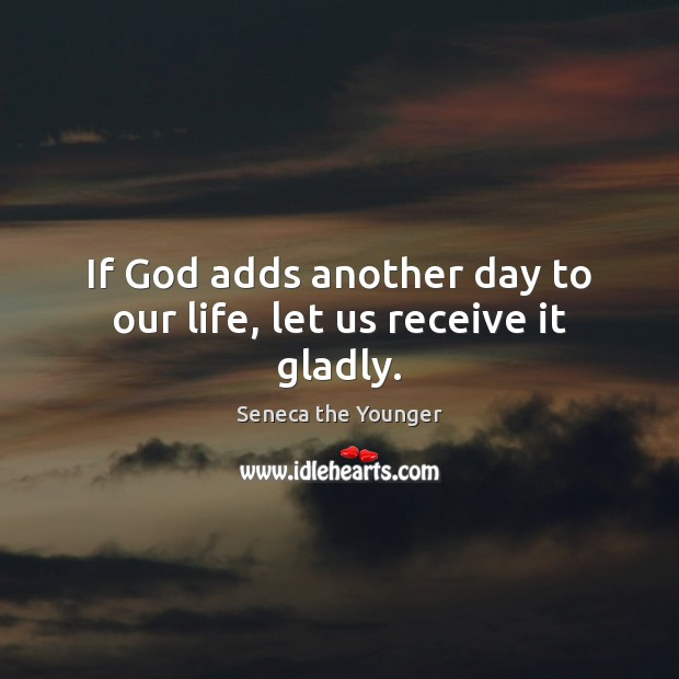 Image, If God adds another day to our life, let us receive it gladly.