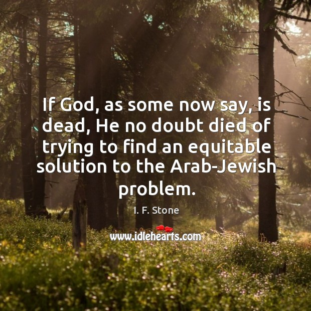 If God, as some now say, is dead, he no doubt died of trying to find an equitable solution Image