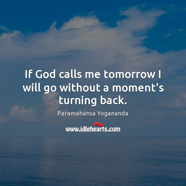 If God calls me tomorrow I will go without a moment's turning back. Paramahansa Yogananda Picture Quote