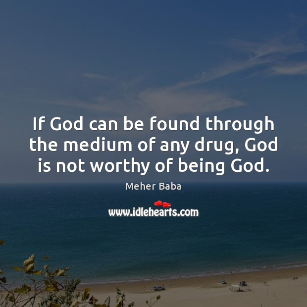 If God can be found through the medium of any drug, God is not worthy of being God. Meher Baba Picture Quote