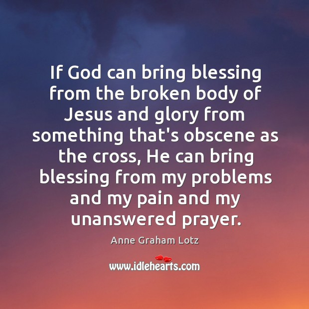 If God can bring blessing from the broken body of Jesus and Image