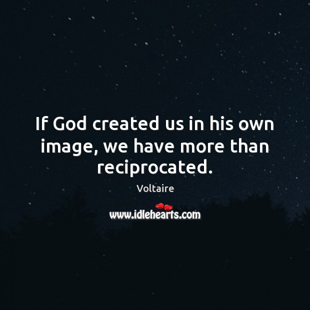 If God created us in his own image, we have more than reciprocated. Image