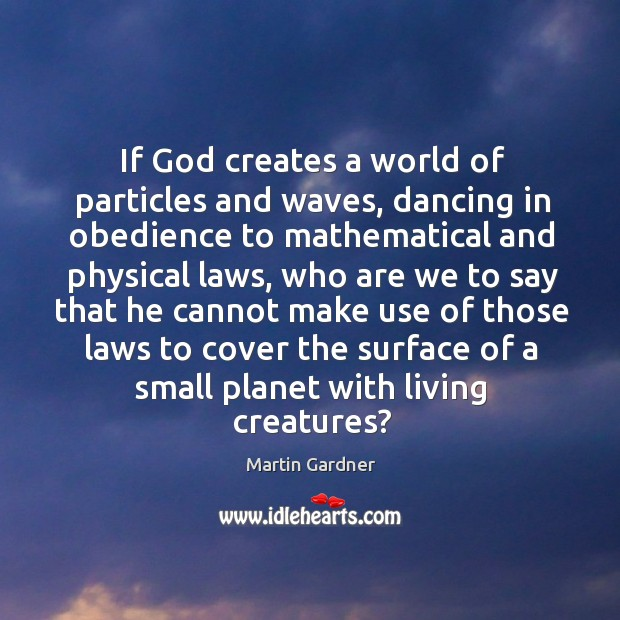 If God creates a world of particles and waves, dancing in obedience to mathematical and Martin Gardner Picture Quote
