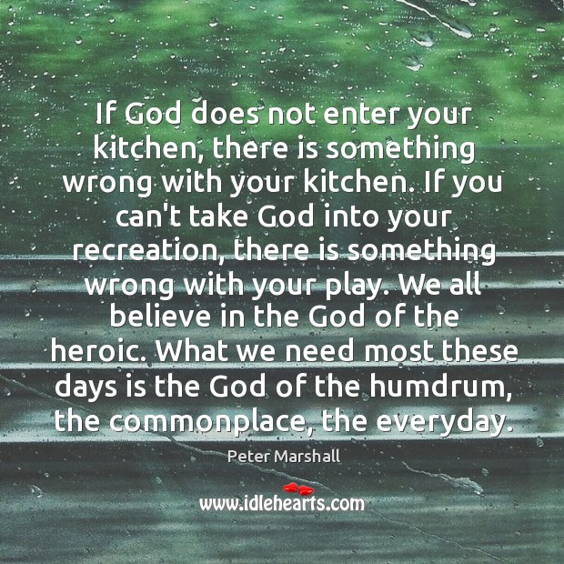 If God does not enter your kitchen, there is something wrong with Peter Marshall Picture Quote