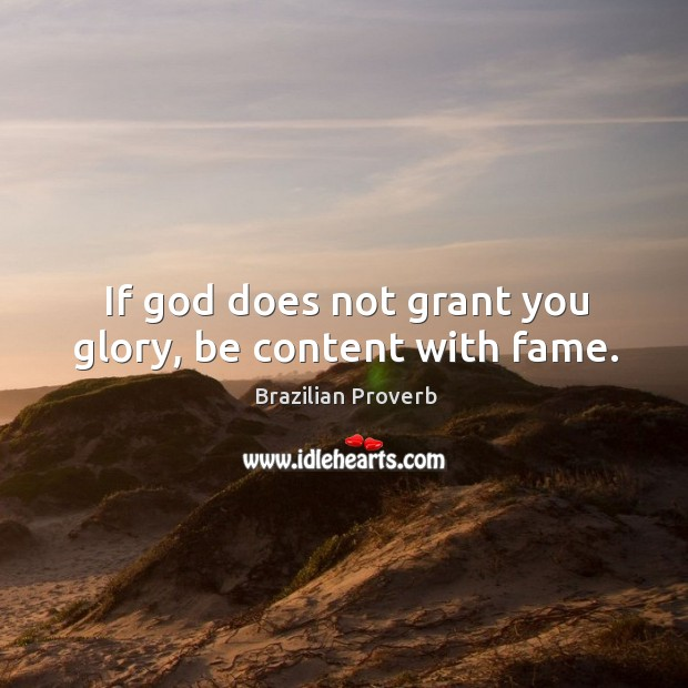 If God does not grant you glory, be content with fame. Brazilian Proverbs Image