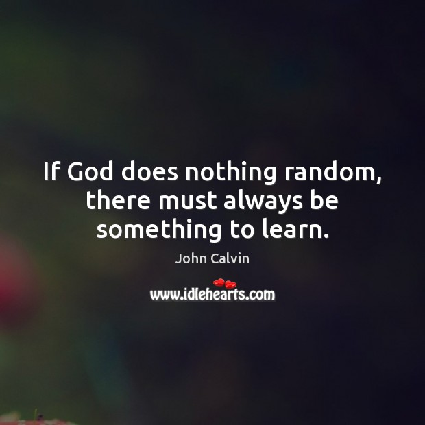 If God does nothing random, there must always be something to learn. John Calvin Picture Quote