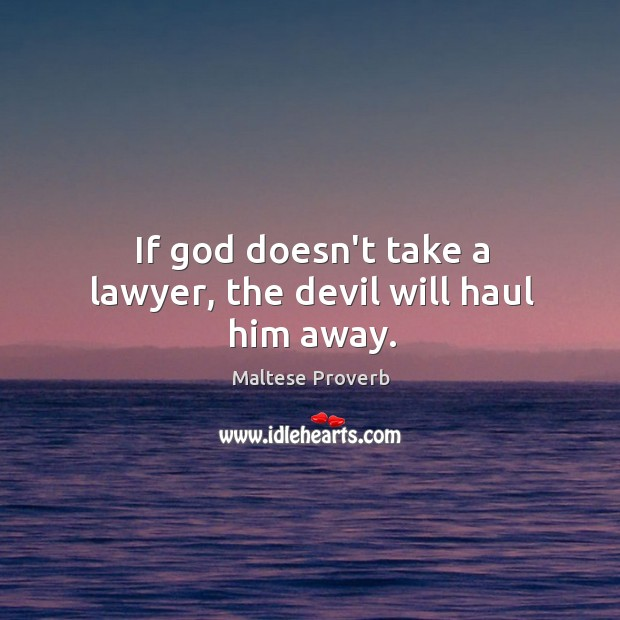 If God doesn't take a lawyer, the devil will haul him away. Maltese Proverbs Image