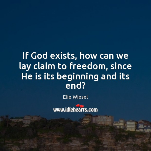 If God exists, how can we lay claim to freedom, since He is its beginning and its end? Image
