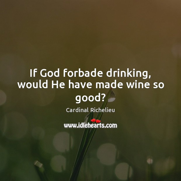 Image, If God forbade drinking, would He have made wine so good?
