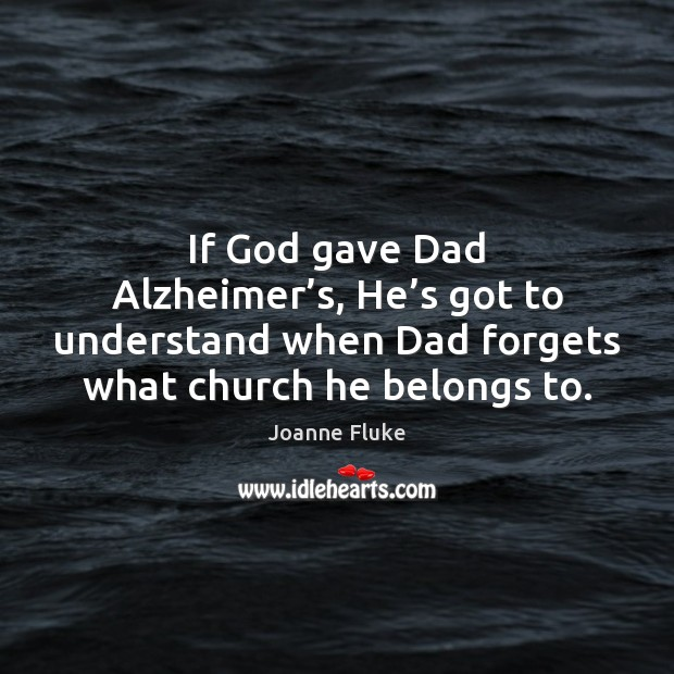 Image, If God gave Dad Alzheimer's, He's got to understand when