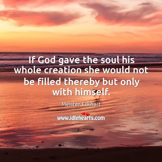 If God gave the soul his whole creation she would not be filled thereby but only with himself. Image