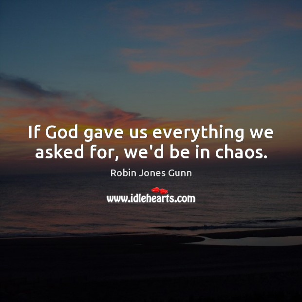 Image, If God gave us everything we asked for, we'd be in chaos.