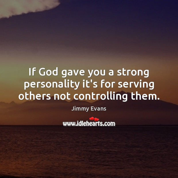 If God Gave You A Strong Personality Its For Serving Others Not