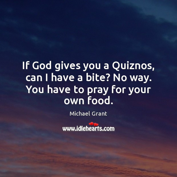 If God gives you a Quiznos, can I have a bite? No way. You have to pray for your own food. Image