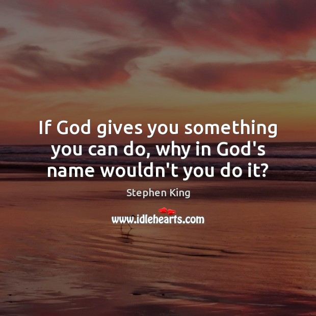 Image, If God gives you something you can do, why in God's name wouldn't you do it?