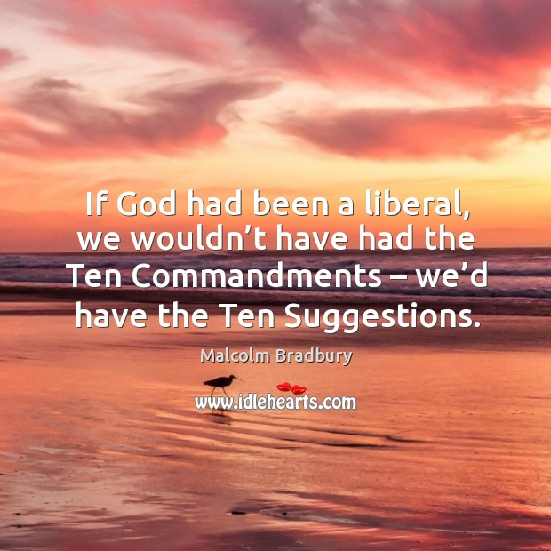 If God had been a liberal, we wouldn't have had the ten commandments – we'd have the ten suggestions. Image