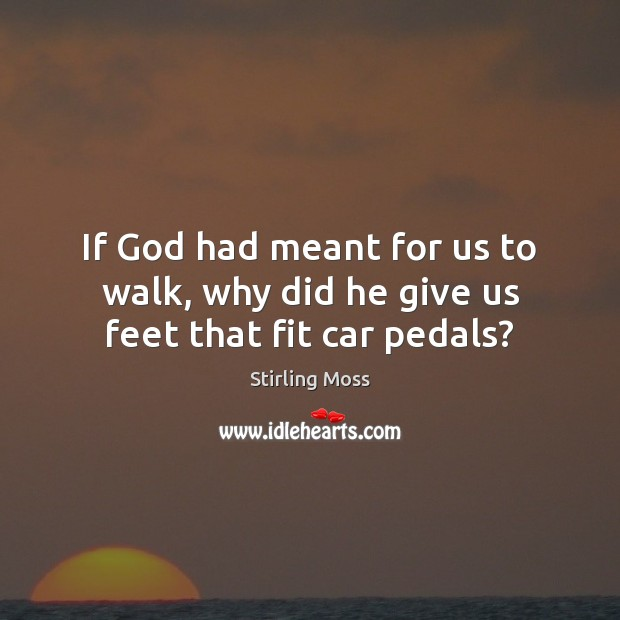 If God had meant for us to walk, why did he give us feet that fit car pedals? Image