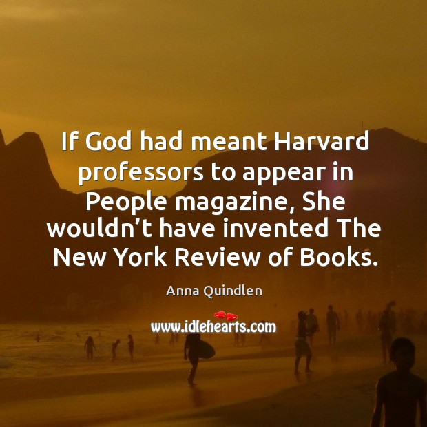 If God had meant harvard professors to appear in people magazine, she wouldn't have invented the new york review of books. Image