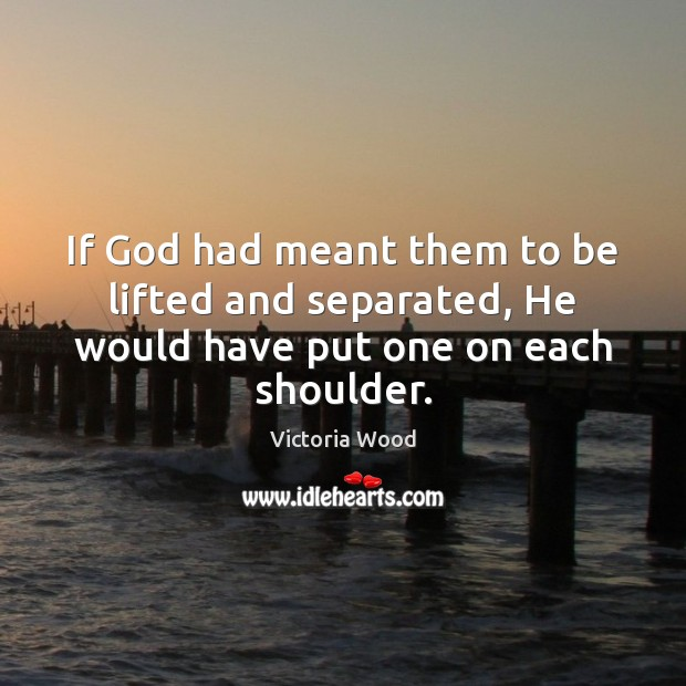 If God had meant them to be lifted and separated, He would have put one on each shoulder. Victoria Wood Picture Quote