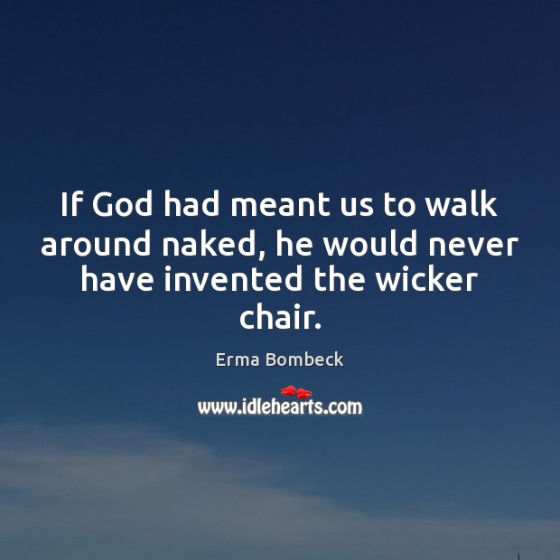 Image, If God had meant us to walk around naked, he would never have invented the wicker chair.