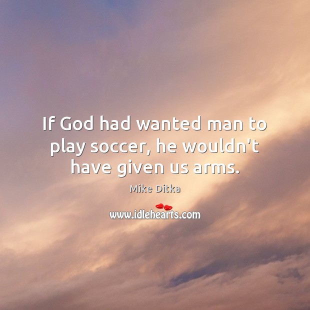 If God had wanted man to play soccer, he wouldn't have given us arms. Soccer Quotes Image