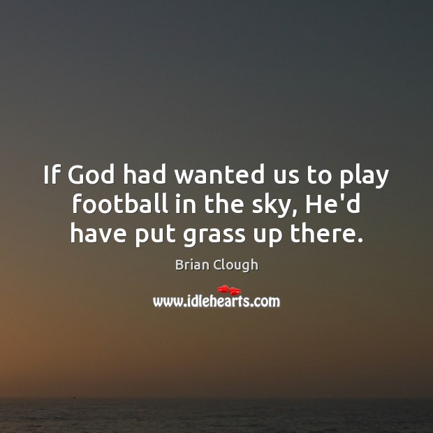 Image, If God had wanted us to play football in the sky, He'd have put grass up there.