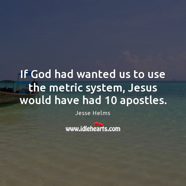If God had wanted us to use the metric system, Jesus would have had 10 apostles. Image