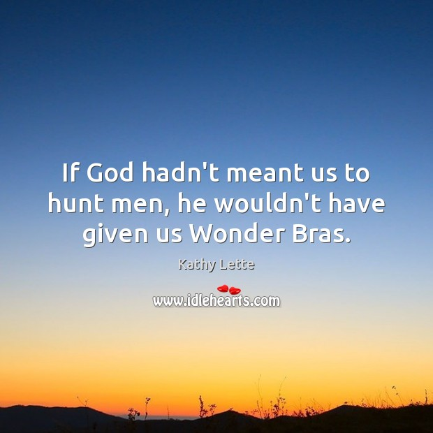 If God hadn't meant us to hunt men, he wouldn't have given us Wonder Bras. Image