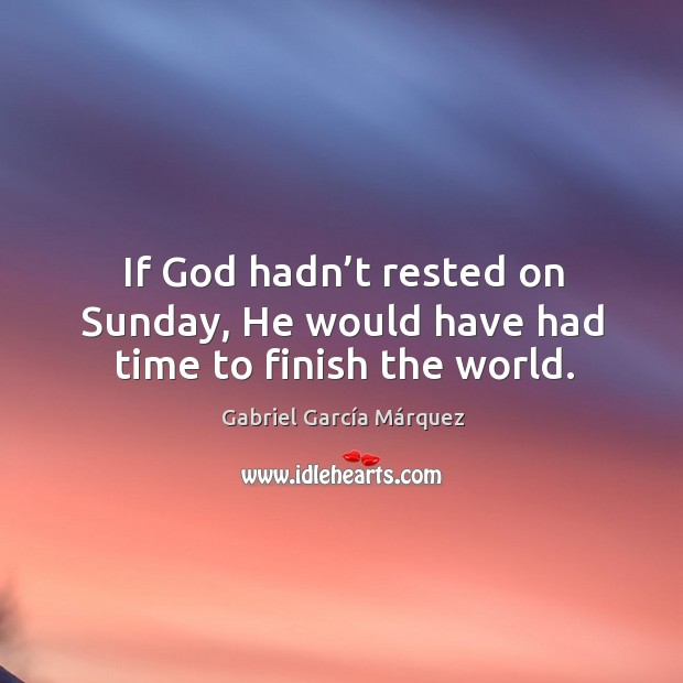 If God hadn't rested on sunday, he would have had time to finish the world. Image