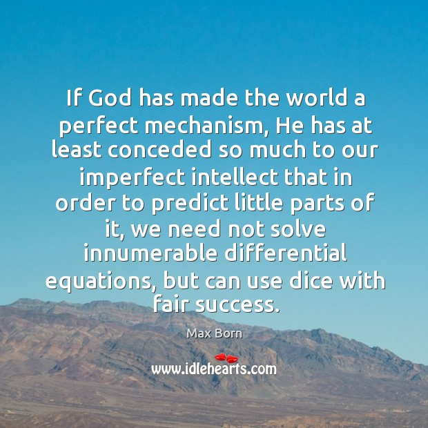 If God has made the world a perfect mechanism, he has at least conceded so much to our imperfect Image
