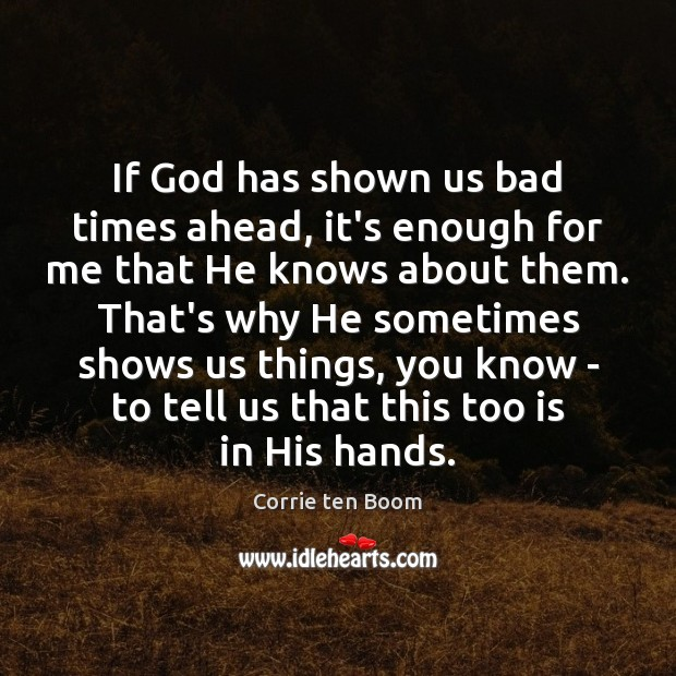 If God has shown us bad times ahead, it's enough for me Corrie ten Boom Picture Quote