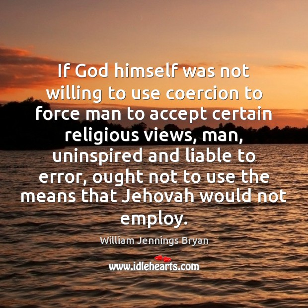 Image, If God himself was not willing to use coercion to force man
