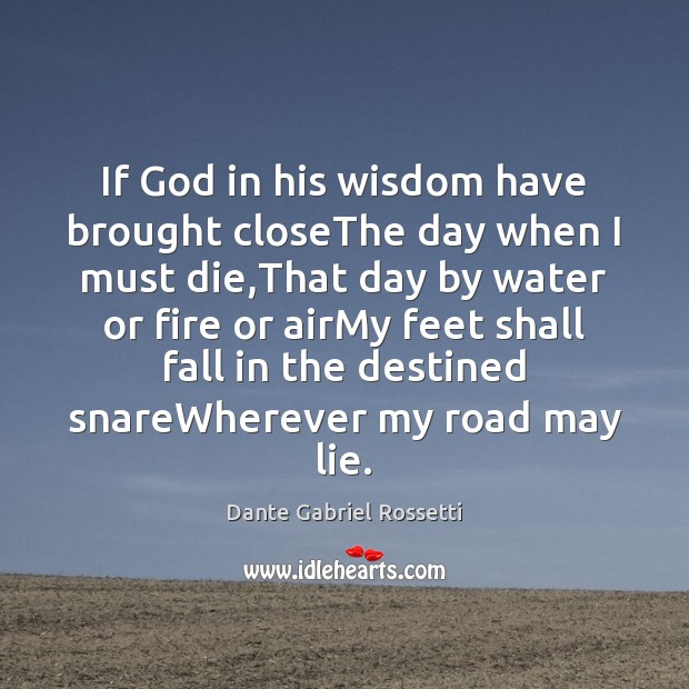 If God in his wisdom have brought closeThe day when I must Dante Gabriel Rossetti Picture Quote