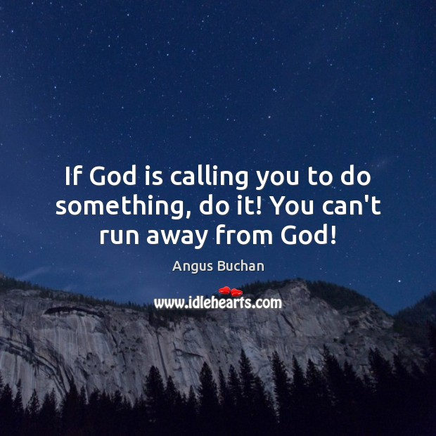 Image, If God is calling you to do something, do it! You can't run away from God!