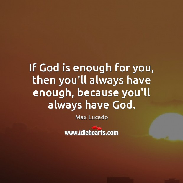 If God is enough for you, then you'll always have enough, because you'll always have God. Image